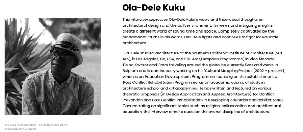 This interview expresses Ola-Dele Kuku's views and theoretical thoughts on architectural design and the built environment. His views and intriguing insights create a different world of sound, time and space. Completely captivated by the fundamental truths in his words, Ola-Dele fights and continues to fight for valuable architecture.